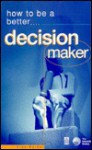 How to Be a Better Decision Maker: Tested Techniques to Help You to Get the Results You Want (How to Be a Better) - Alan Barker
