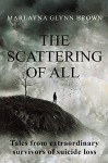 The Scattering of All: Tales From Extraordinary Survivors of Suicide Loss (The Survivor Series Book 1) - Marlayna Glynn Brown