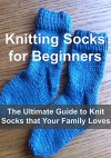Knitting: Knitting Socks for Beginners - The Ultimate Guide to Knit Socks that Your Family Loves: (Knitting, Knitting Socks, Socks Patterns, Knitting Patterns, Crochet, Crochet Patterns) - Sharon Eid, Mary Smith