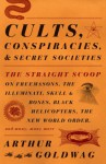 Cults, Conspiracies, and Secret Societies: The Straight Scoop on Freemasons, The Illuminati, Skull and Bones, Black Helicopters, The New World Order, and many, many more - Arthur Goldwag