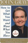 How to Get What You Want and Want What You Have - John Gray