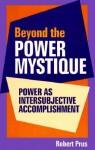 Beyond the Power Mystique: Power as Intersubjective Accomplishment - Robert C. Prus