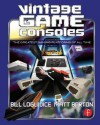 Vintage Game Consoles: An Inside Look at Apple, Atari, Commodore, Nintendo, and the Greatest Gaming Platforms of All Time - Bill Loguidice, Matt Barton