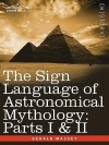 The Sign Language Of Astronomical Mythology: Parts I & Ii - Gerald Massey