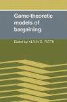 Game-Theoretic Models of Bargaining - Alvin E. Roth