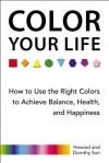 Color Your Life: How to Use the Right Colors to Achieve Balance, Health, and Happiness - Howard Sun, Dorothy Sun