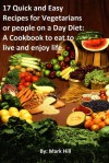 17 Quick and Easy Recipes for Vegetarians or people on a Day Diet: A Cookbook to eat to live and enjoy life - Mark Hill