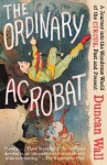 The Ordinary Acrobat: A Journey Into the Wondrous World of Circus, Past and Present - Duncan Wall