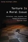 Torture Is a Moral Issue: Christians, Jews, Muslims, and People of Conscience Speak Out - George Hunsinger, Kenneth Roth, Melissa Weintraub, Edward Feld, Ellen Lippmann, Rabbis for Human Rights, Ingrid Mattson, Taha Jabir Alalwani, Yahya Hendi, Fiqh Council of North America, Islamic Council of London, Ann Elizabeth Mayer, Dianna Ortiz, Scott Horton, Louise