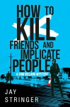 How To Kill Friends And Implicate People - Jay Stringer