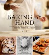 Baking By Hand: Make the Best Artisanal Breads and Pastries Better Without a Mixer - Andy King, Jackie King
