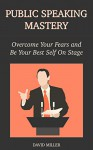 Public Speaking Mastery: Overcome Your Fears and Be Your Best Self On Stage - David Miller