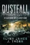 Dustfall, Book One - Shadows of a Lost Age - J. Thorn, Glynn James