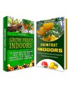 Grow Fruit Indoors Box Set: 34 Garden Tips To Great Home Gardening And Simple Guidelines On How To Garden And Grow Your Favourite Fruits (Grow Fruit Indoors Box Set, easy gardening, organic farming) - Tina Morgan, Rosalie Howard