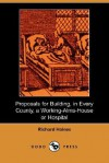 Proposals for Building, in Every County, a Working-Alms-House or Hospital (Dodo Press) - Richard Haines