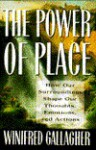 Power of Place: How Our Surroundings Shape Our Thoughts, Emotions, and Actions - Winifred Gallagher