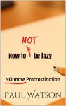 How to NOT be lazy: NO more Procrastination - Paul Watson