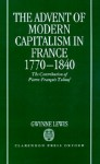 The Advent of Modern Capitalism in France, 1770-1840: The Contribution of Pierre-Francois Tubeuf - Gwynne Lewis