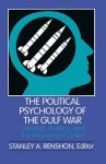 The Political Psychology of the Gulf War: Leaders, Publics, and the Process of Conflict - Stanley A. Renshon