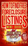 How To Find Free Foreclosure Listing Sites With No Sign-up Mini-Guide: Find Foreclosure Homes For Sale On The Internet In Your Area Today - Includes 40+ FREE Foreclosure Listings Sites - Lance Wills