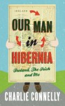 Our Man in Hibernia: Ireland, The Irish and Me - Charlie Connelly