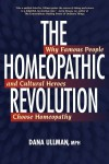 The Homeopathic Revolution: Why Famous People and Cultural Heroes Choose Homeopathy - Dana Ullman