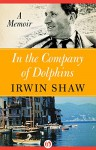 In the Company of Dolphins: A Memoir - Irwin Shaw