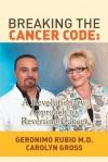 Breaking the Cancer Code: A Revolutionary Approach to Reversing Cancer - Geronimo Rubio MD, Carolyn Gross