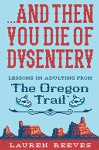 .And Then You Die of Dysentery: Lessons in Adulting from the Oregon Trail - Jude Buffum, Lauren Reeves