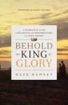 Behold the King of Glory: A Narrative of the Life, Death, and Resurrection of Jesus Christ - Russ Ramsey, Nancy Guthrie