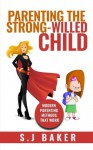 Parenting The Strong-Willed Child: Modern Parenting Methods That Work - S.J. Baker