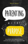 Parenting with Purpose: How to Raise Well-Behaved Children and Build a Strong Parent-Child Relationship - Nina Garcia