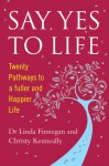 Say Yes to Life: Twenty Pathways to a Fuller and Happier Life - Christy Kenneally, Linda Finnegan