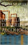 Complete Guide to Distilling Different Alcohols - Scott Muller