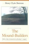 The Mound-Builders - Henry C. Shetrone, Bradley T. Lepper