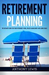 Retirement: Retirement Planning - The Ultimate Guide for Your Retirement Living, Wealth Management and Saving Goals (Retirement, Retirement Income, 401K, Wealth Management) - Anthony Lewis, Retirement