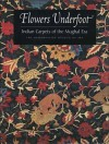 Flowers Underfoot: Indian Carpets of the Mughal Era - D. Walker