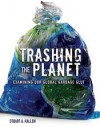 Trashing the Planet: Examining Our Global Garbage Glut - Stuart A. Kallen