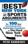 The Best New York Sports Arguments: The 100 Most Controversial, Debatable Questions for Die-Hard New York Fans - Peter Handrinos