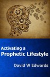 Activating a Prophetic Lifestyle - David Edwards