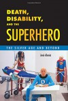 Death, Disability, and the Superhero: The Silver Age and Beyond - José Alaniz