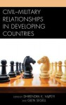Civil-Military Relationships in Developing Countries - Dhirendra K Vajpeyi, Glen Segell, Pita Ogaba Agbese