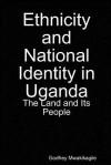 Ethnicity and National Identity in Uganda: The Land and Its People - Godfrey Mwakikagile