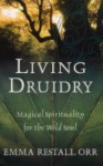 Living Druidry: Magical Spirituality for the Wild Soul - Emma Restall Orr