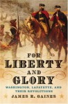 For Liberty and Glory: Washington, Lafayette, and Their Revolutions - James R. Gaines