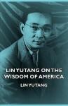 Lin Yutang On The Wisdom Of America - Lin Yutang