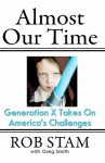 Almost Our Time: Generation X Takes on America's Challenges - Rob Stam, Greg Smith