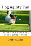 Dog Agility Fun: Record and Document Your Agility Events - Debbie Miller