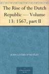 The Rise of the Dutch Republic - Volume 13: 1567, part II - John Lothrop Motley