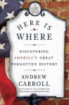 Here Is Where: Discovering America's Great Forgotten History - Andrew Carroll
